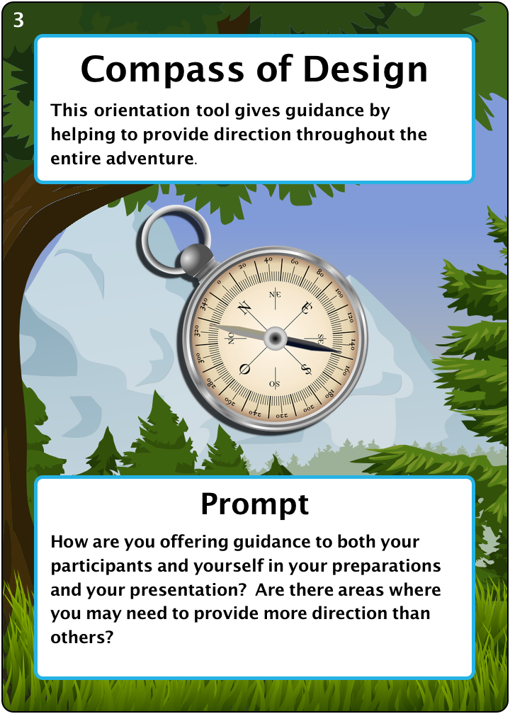 The Compass of Design. Number 3 of 6 of our camping items. Description: This orientation tool gives guidance by helping to provide direction throughout the entire adventure. Prompt: How are you offering guidance to both your participants and yourself in your preparations and your presentation? Are there areas where you may need to provide more direction than others?